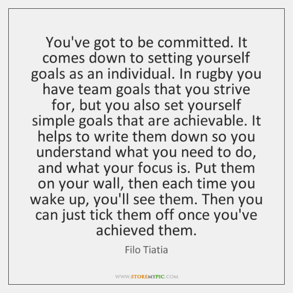 You've got to be committed. It comes down to setting yourself goals ...