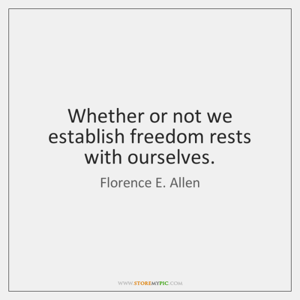 Whether or not we establish freedom rests with ourselves.