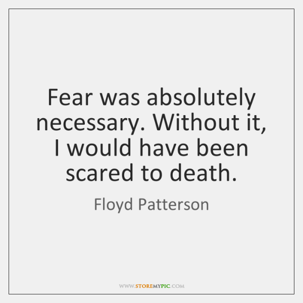 Fear was absolutely necessary. Without it, I would have been scared to ...