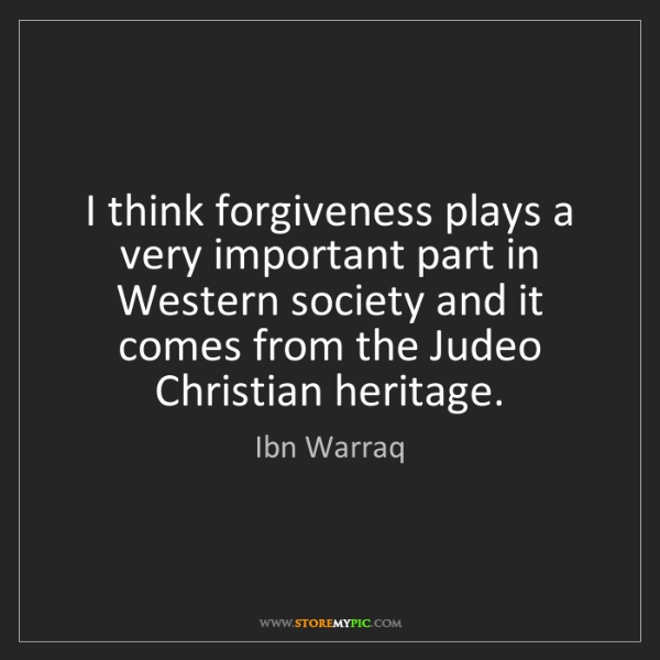 Ibn Warraq: I think forgiveness plays a very important part in Western...