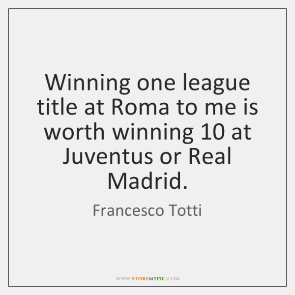 Winning one league title at Roma to me is worth winning 10 at ...