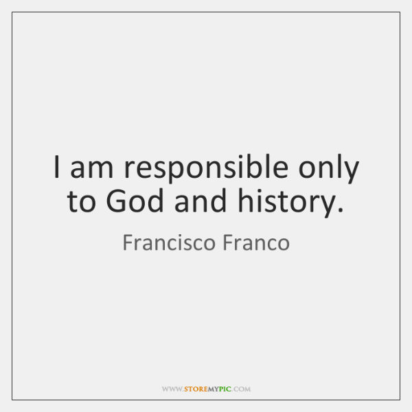 I am responsible only to God and history.