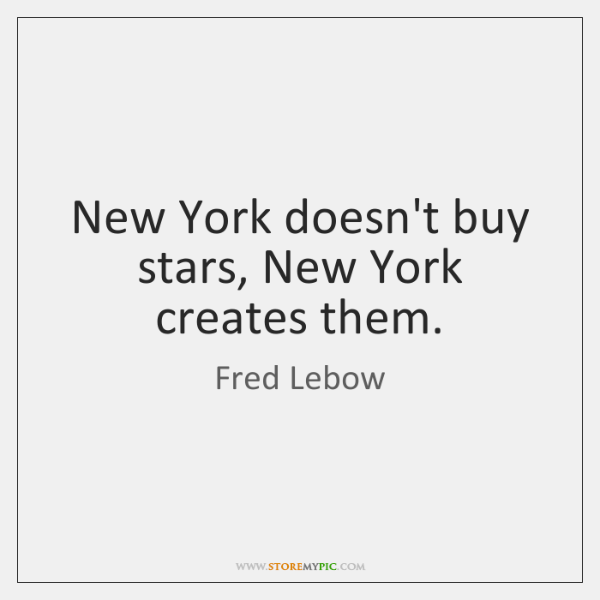 New York doesn't buy stars, New York creates them.