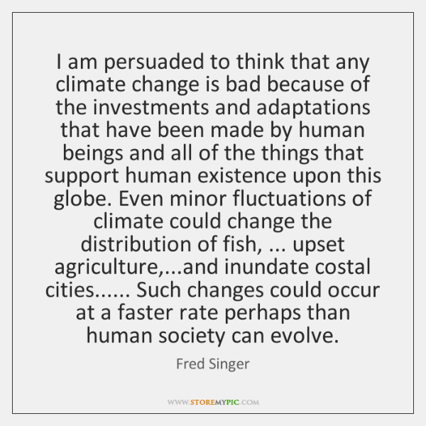 I am persuaded to think that any climate change is bad because ...