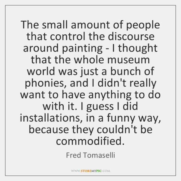 The small amount of people that control the discourse around painting - ...