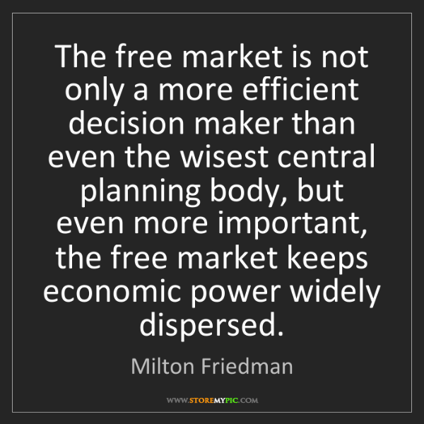 Milton Friedman: The free market is not only a more efficient decision...