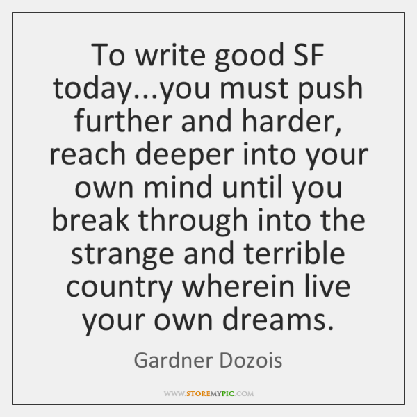 To write good SF today...you must push further and harder, reach ...