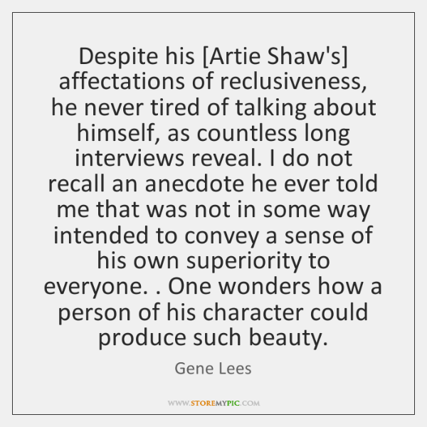 Despite his [Artie Shaw's] affectations of reclusiveness, he never tired of talking ...