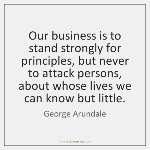 Our business is to stand strongly for principles, but never to attack ...