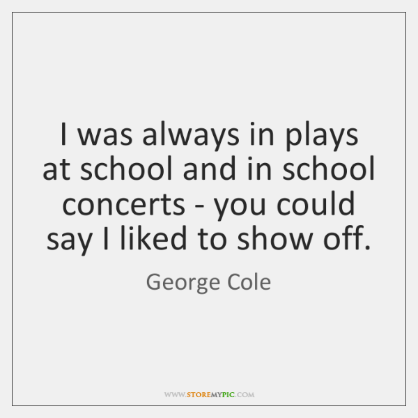 I was always in plays at school and in school concerts - ...