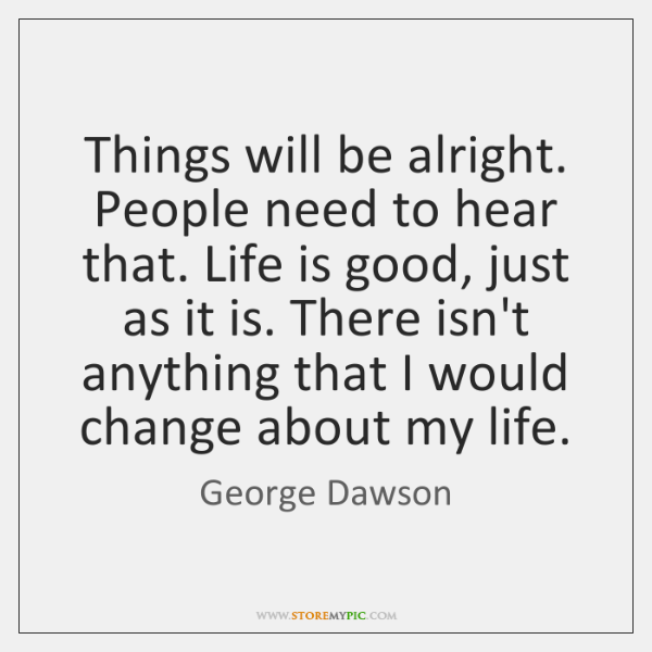 Things will be alright. People need to hear that. Life is good, ...