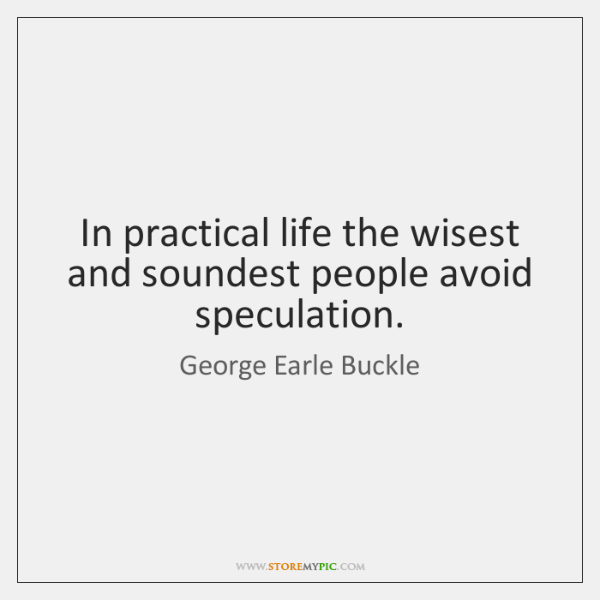 In practical life the wisest and soundest people avoid speculation.