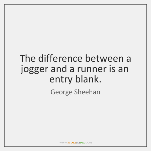 The difference between a jogger and a runner is an entry blank.