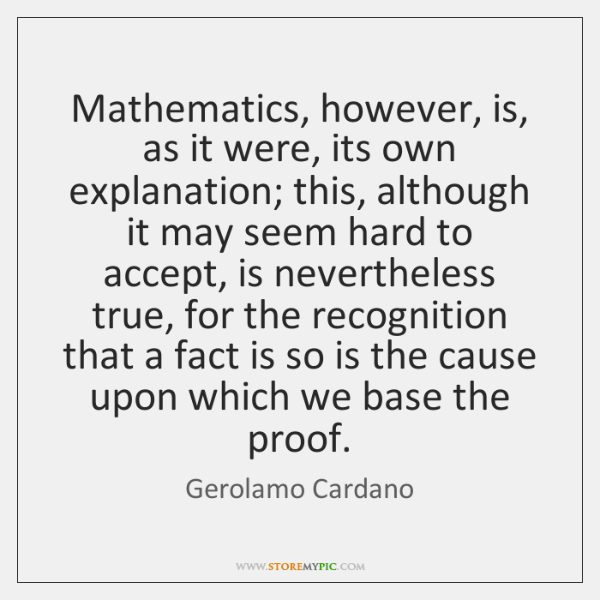 Mathematics, however, is, as it were, its own explanation; this, although it ...