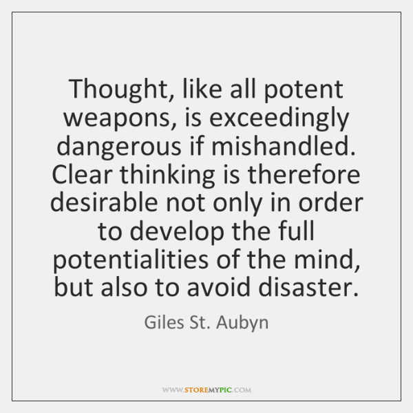 Thought, like all potent weapons, is exceedingly dangerous if mishandled. Clear thinking ...