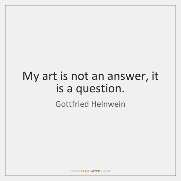 My art is not an answer, it is a question.