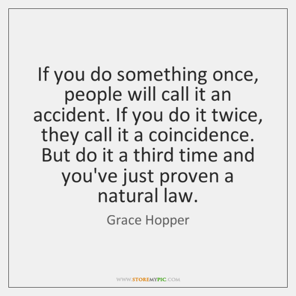 If you do something once, people will call it an accident. If ...
