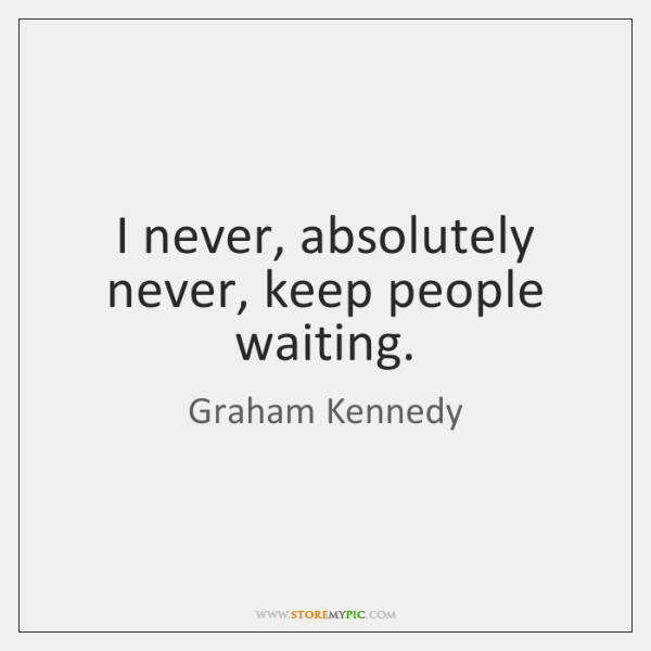 I never, absolutely never, keep people waiting.