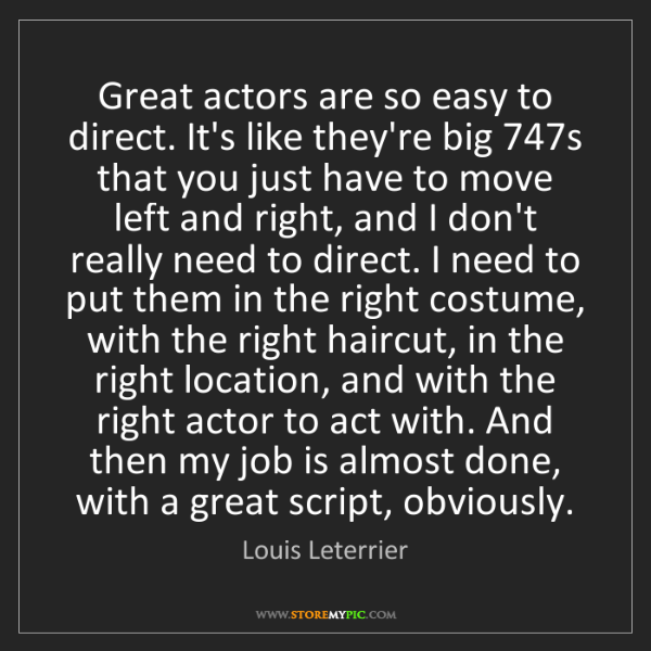 Louis Leterrier: Great actors are so easy to direct. It's like they're...