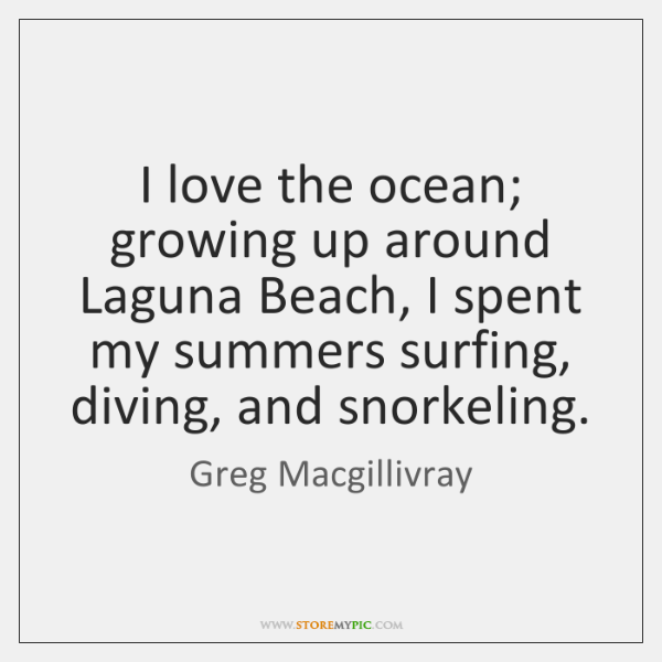 I love the ocean; growing up around Laguna Beach, I spent my ...