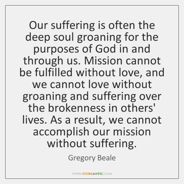 Our suffering is often the deep soul groaning for the purposes of ...