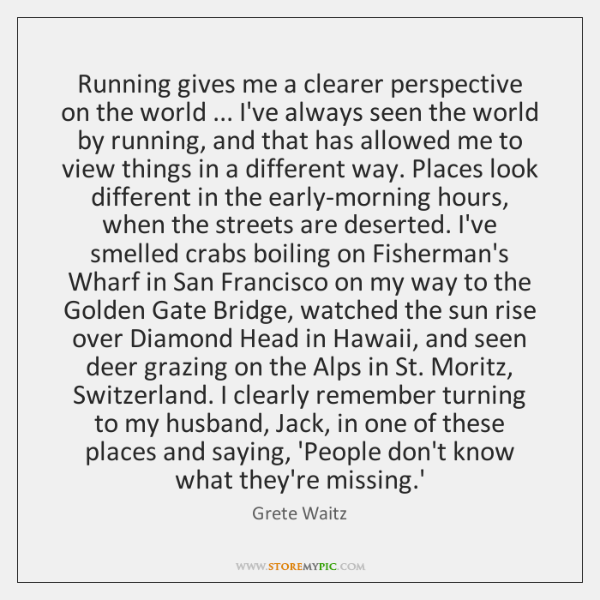Running gives me a clearer perspective on the world ... I've always seen ...