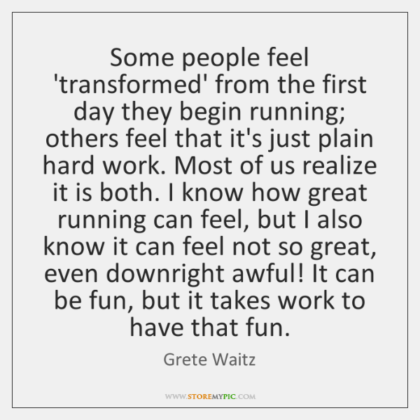 Some people feel 'transformed' from the first day they begin running; others ...