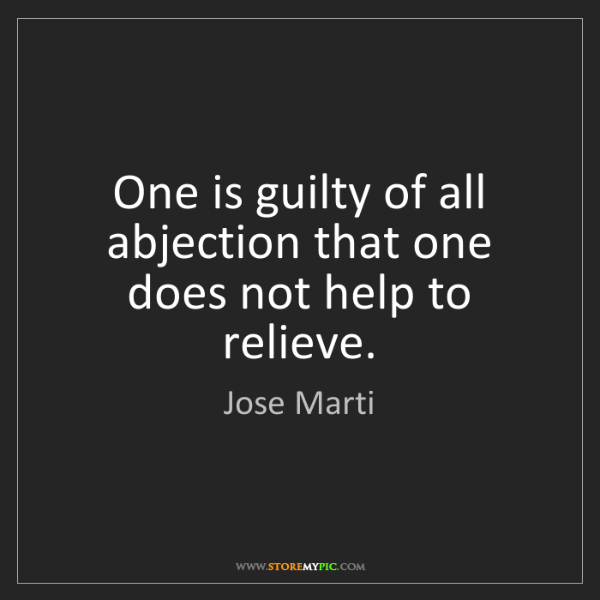 Jose Marti: One is guilty of all abjection that one does not help...