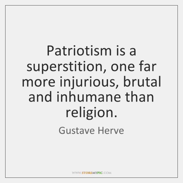 Patriotism is a superstition, one far more injurious, brutal and inhumane than ...