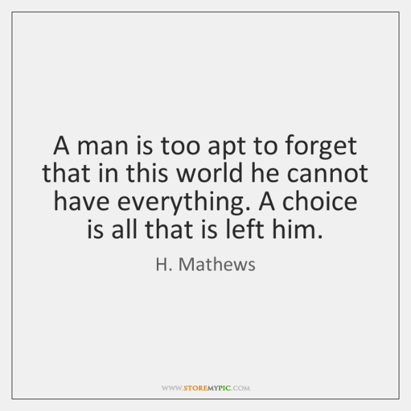 A man is too apt to forget that in this world he ...