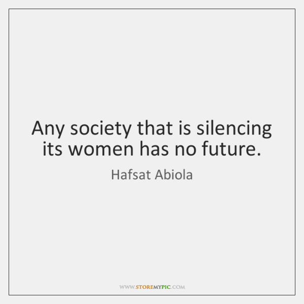 Any society that is silencing its women has no future.