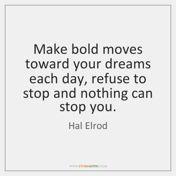 Make bold moves toward your dreams each day, refuse to stop and ...