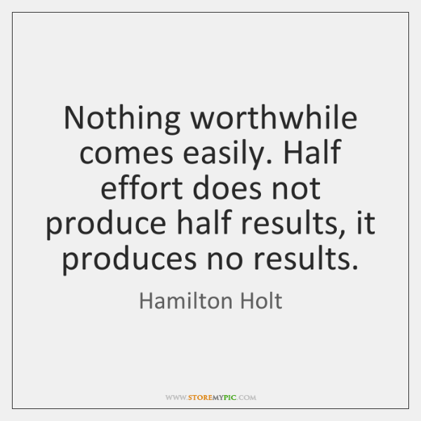Nothing worthwhile comes easily. Half effort does not produce half results, it ...