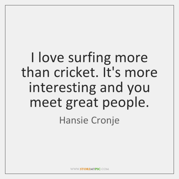 I love surfing more than cricket. It's more interesting and you meet ...