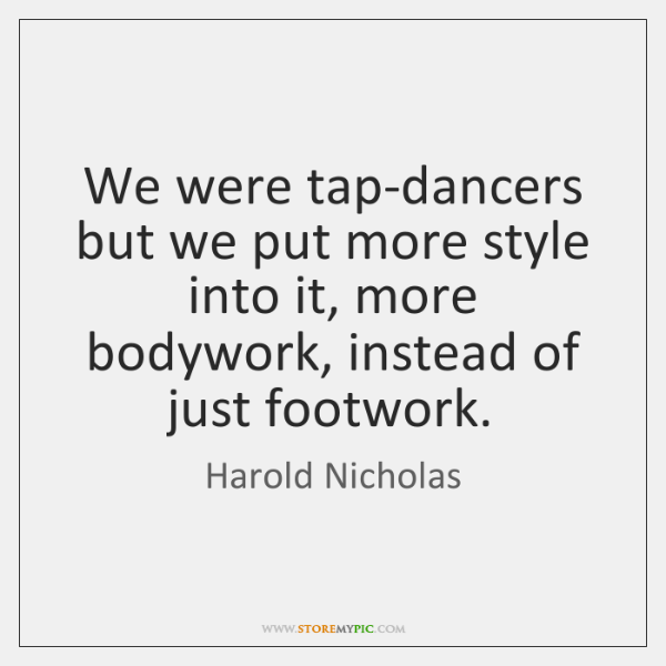 We were tap-dancers but we put more style into it, more bodywork, ...