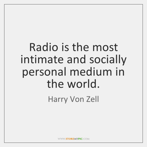 Radio is the most intimate and socially personal medium in the world.