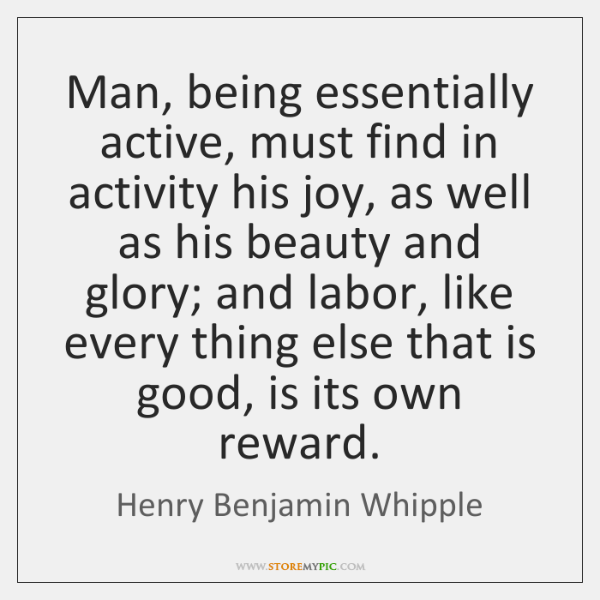 Man, being essentially active, must find in activity his joy, as well ...