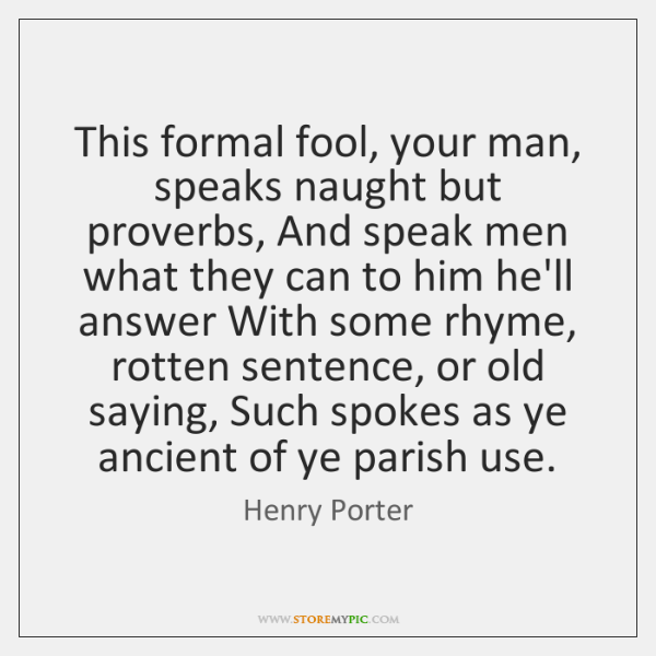 This formal fool, your man, speaks naught but proverbs, And speak men ...