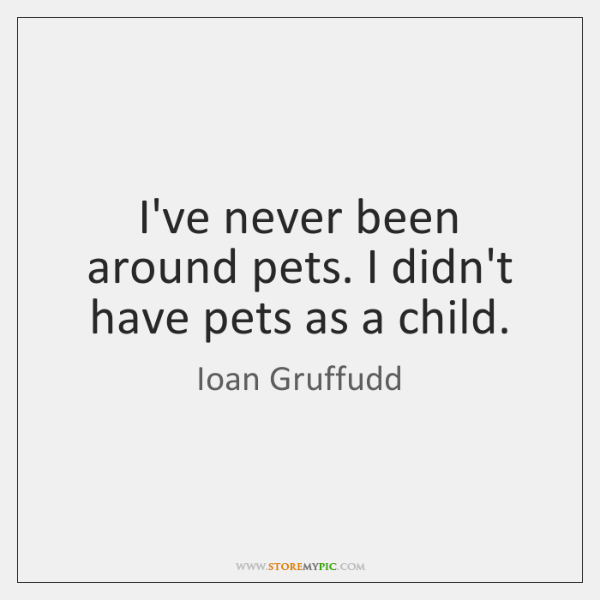 I've never been around pets. I didn't have pets as a child.