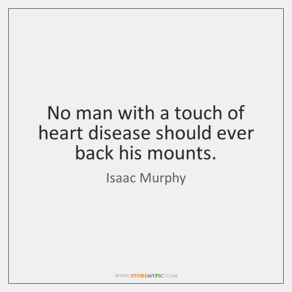 No man with a touch of heart disease should ever back his ...
