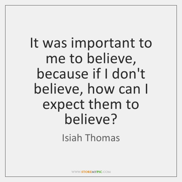 It was important to me to believe, because if I don't believe, ...