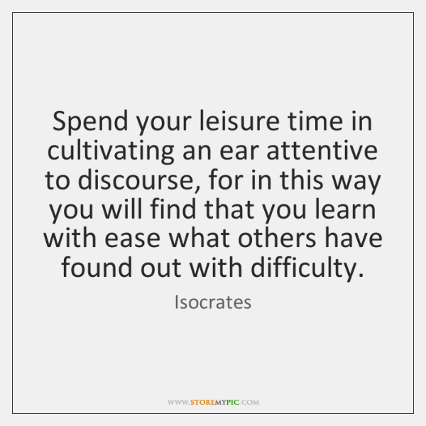 Spend your leisure time in cultivating an ear attentive to discourse, for ...