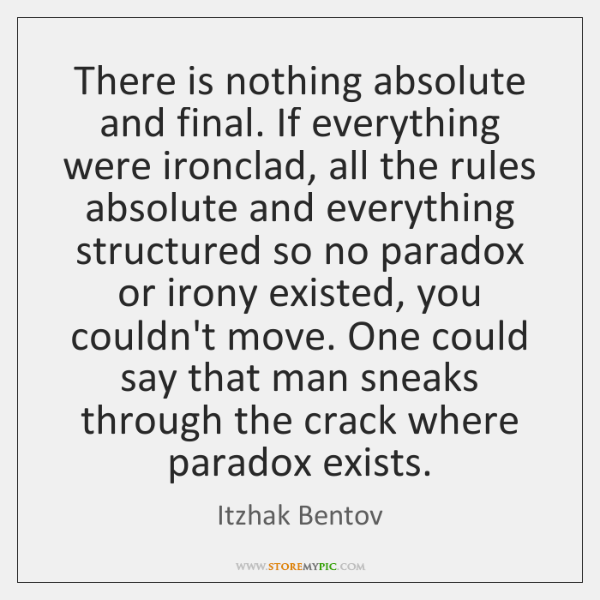 There is nothing absolute and final. If everything were ironclad, all the ...