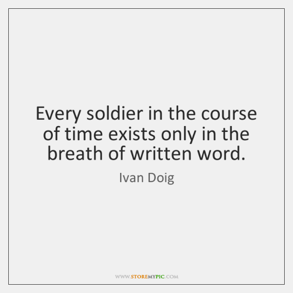 Every soldier in the course of time exists only in the breath ...