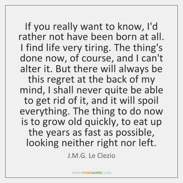 If you really want to know, I'd rather not have been born ...