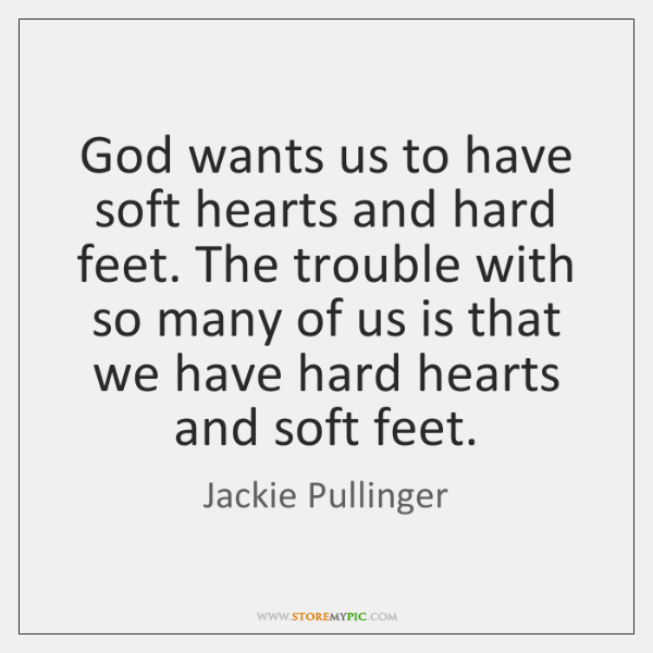 God wants us to have soft hearts and hard feet. The trouble ...