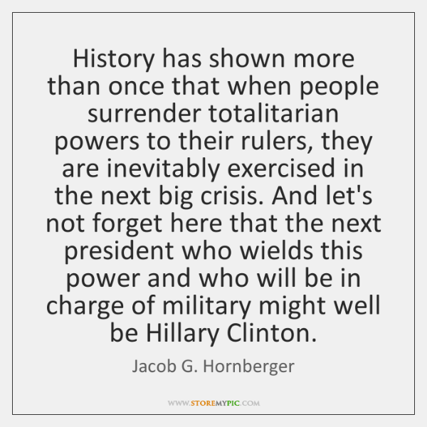 History has shown more than once that when people surrender totalitarian powers ...