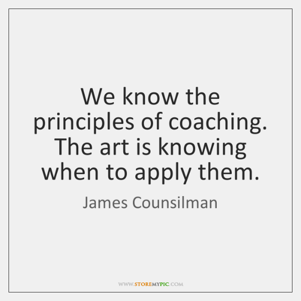 We know the principles of coaching. The art is knowing when to ...