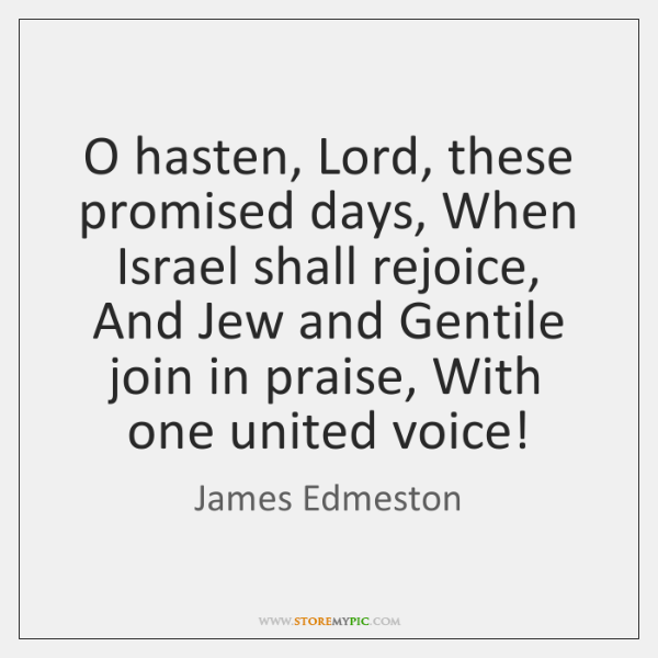 O hasten, Lord, these promised days, When Israel shall rejoice, And Jew ...