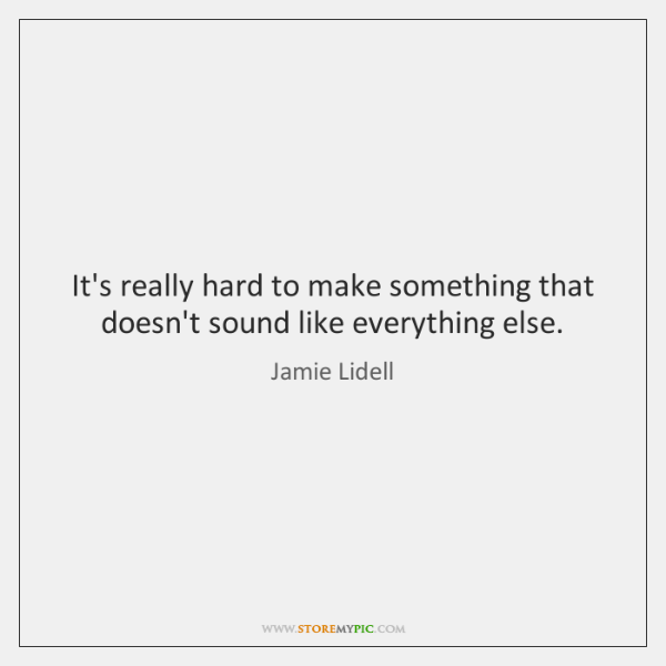 It's really hard to make something that doesn't sound like everything else.